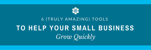6 (Truly Amazing) Tools to Help Grow Your Small Business
